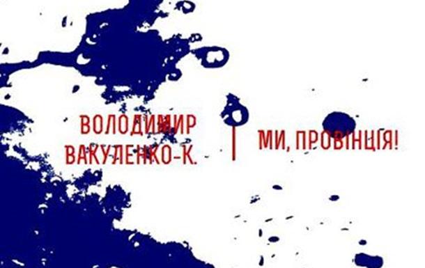 ©Вакуленко-К. Володимир. Ми, Провінція! – Тернопіль: Видавництво «Крок», 2012.